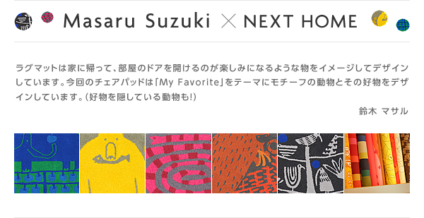 Masaru Suzuki×NEXT HOME ラグマットは家に帰って、部屋のドアを開けるのが楽しみになるような物をイメージしてデザインしています。今回のチェアパッドは「My Favorite」をテーマにモチーフの動物とその好物をデザインしています。(好物を隠している動物も!) 鈴木 マサル